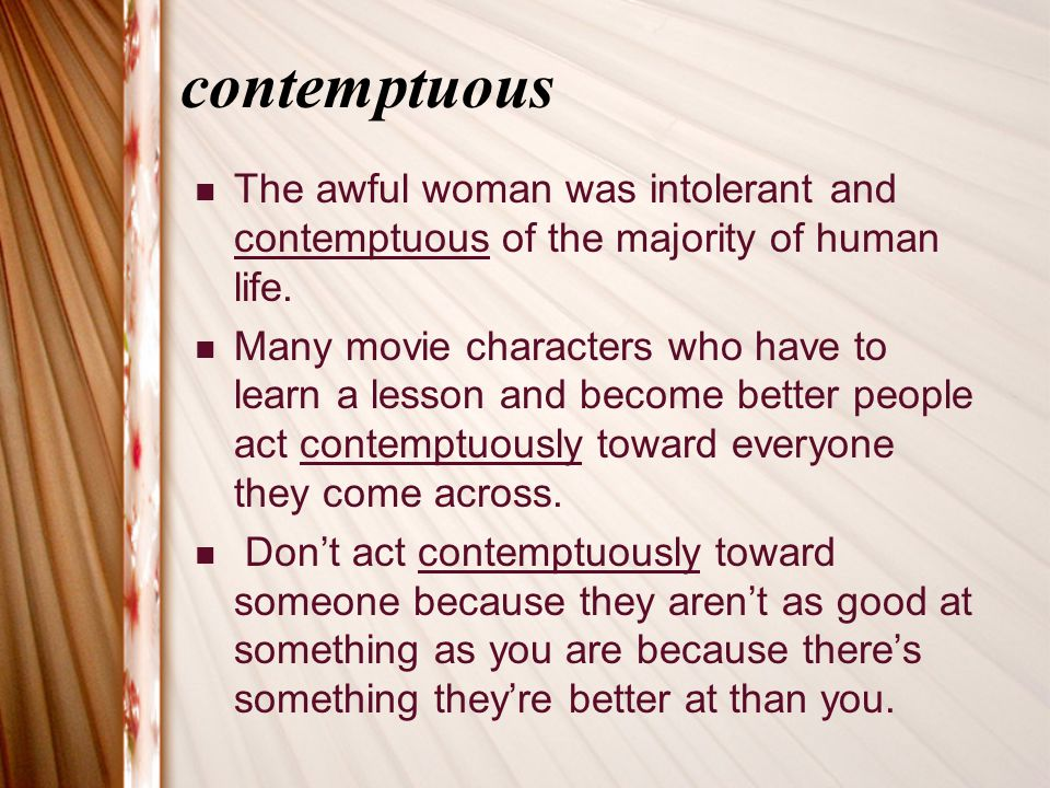 contemptuous The awful woman was intolerant and contemptuous of the majority of human life.