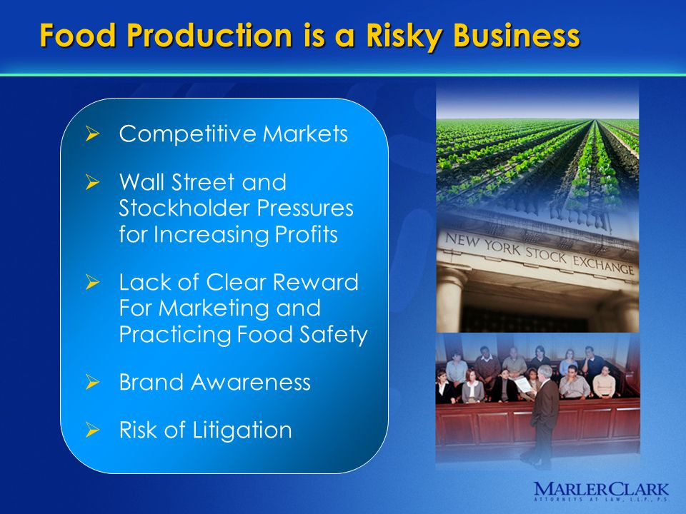 Food Production is a Risky Business  Competitive Markets  Wall Street and Stockholder Pressures for Increasing Profits  Lack of Clear Reward For Marketing and Practicing Food Safety  Brand Awareness  Risk of Litigation
