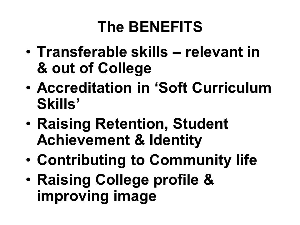 The BENEFITS Transferable skills – relevant in & out of College Accreditation in 'Soft Curriculum Skills' Raising Retention, Student Achievement & Identity Contributing to Community life Raising College profile & improving image