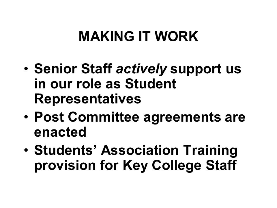 MAKING IT WORK Senior Staff actively support us in our role as Student Representatives Post Committee agreements are enacted Students' Association Training provision for Key College Staff