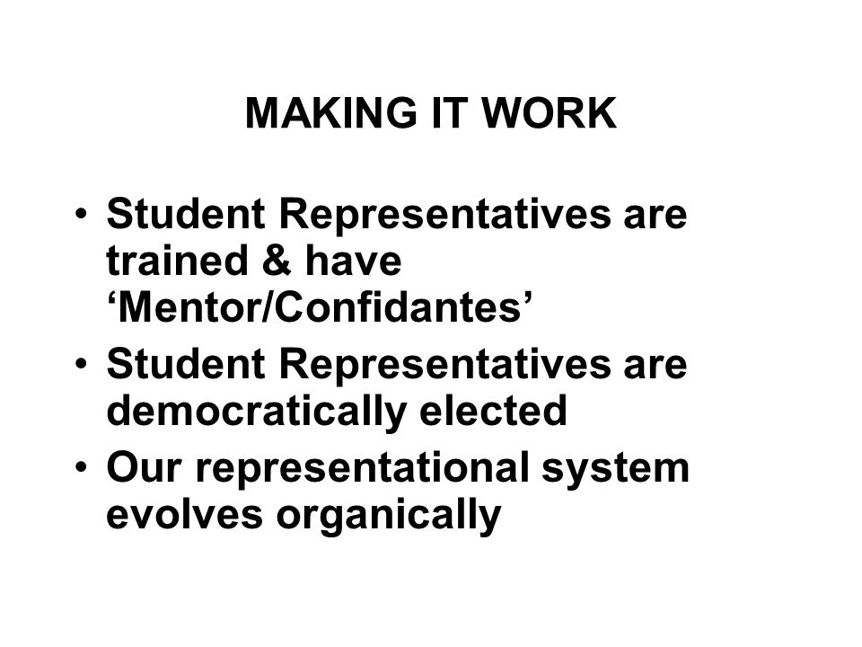MAKING IT WORK Student Representatives are trained & have 'Mentor/Confidantes' Student Representatives are democratically elected Our representational system evolves organically