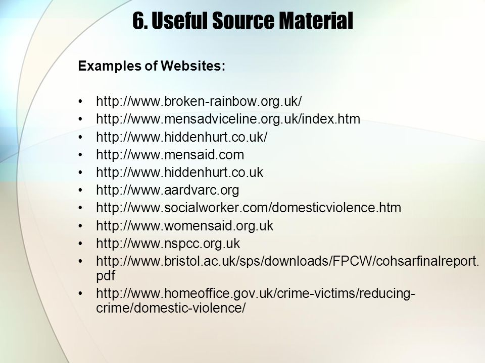 6. Useful Source Material Examples of Websites: http://www.broken-rainbow.org.uk/ http://www.mensadviceline.org.uk/index.htm http://www.hiddenhurt.co.