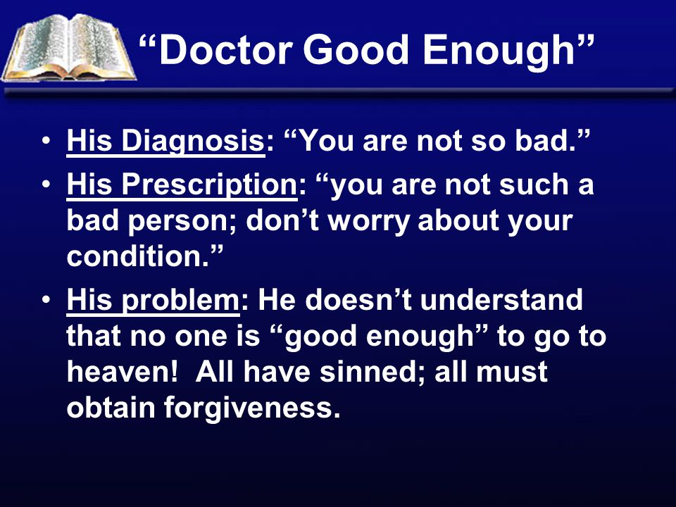 Doctor Good Enough His Diagnosis: You are not so bad. His Prescription: you are not such a bad person; don't worry about your condition. His problem: He doesn't understand that no one is good enough to go to heaven.