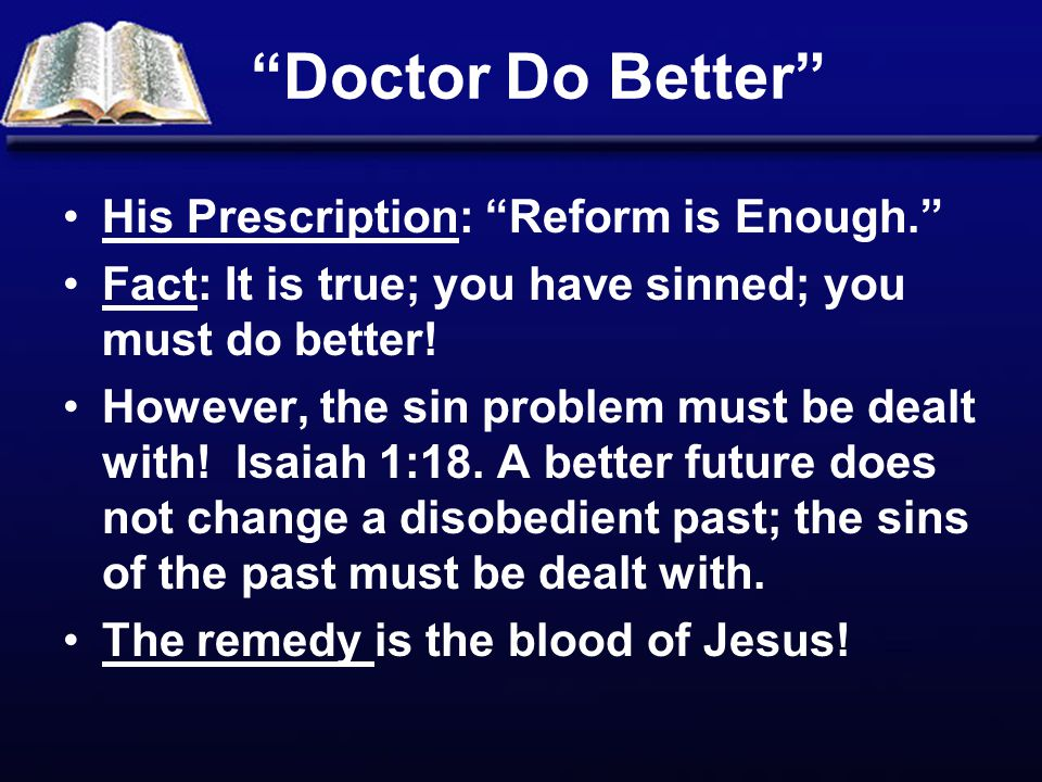 Doctor Do Better His Prescription: Reform is Enough. Fact: It is true; you have sinned; you must do better.