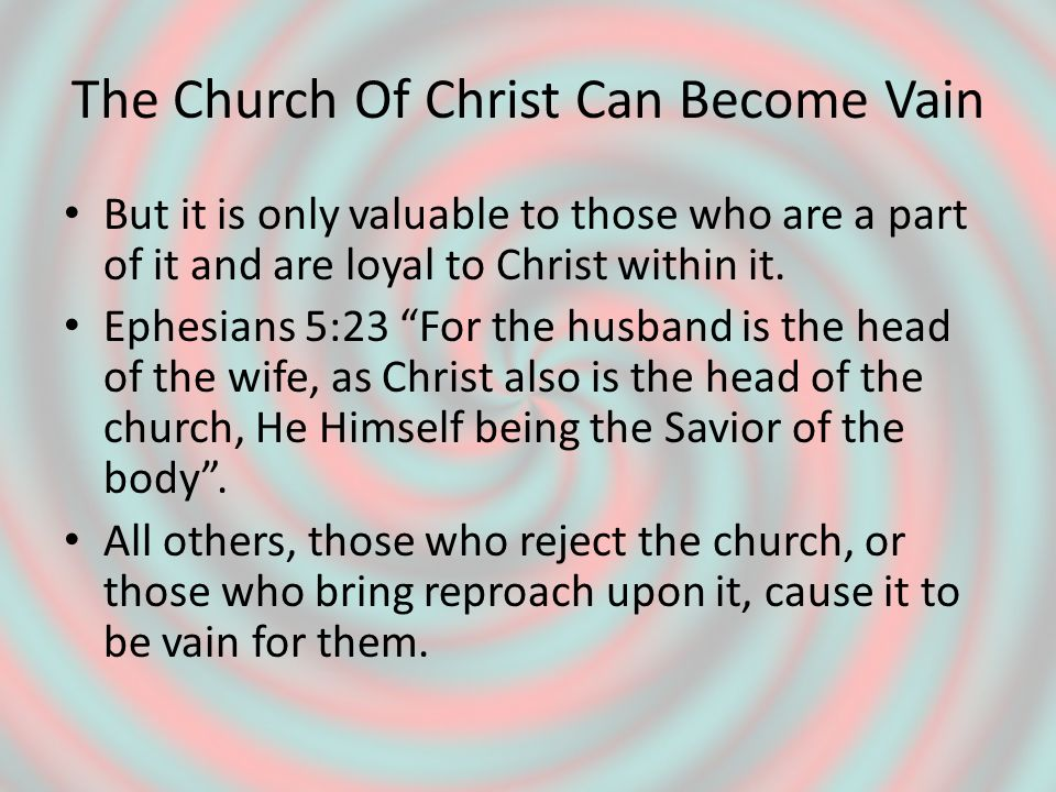 The Church Of Christ Can Become Vain But it is only valuable to those who are a part of it and are loyal to Christ within it.