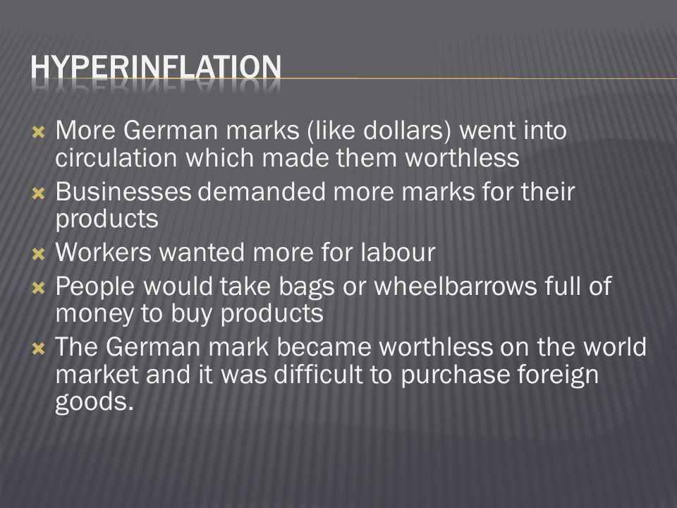  More German marks (like dollars) went into circulation which made them worthless  Businesses demanded more marks for their products  Workers wanted more for labour  People would take bags or wheelbarrows full of money to buy products  The German mark became worthless on the world market and it was difficult to purchase foreign goods.