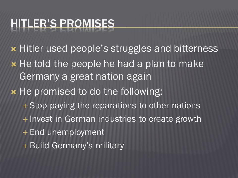  Hitler used people's struggles and bitterness  He told the people he had a plan to make Germany a great nation again  He promised to do the following:  Stop paying the reparations to other nations  Invest in German industries to create growth  End unemployment  Build Germany's military