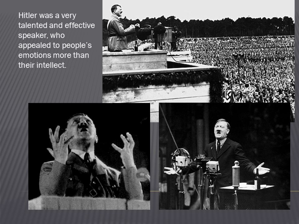 Hitler was a very talented and effective speaker, who appealed to people's emotions more than their intellect.