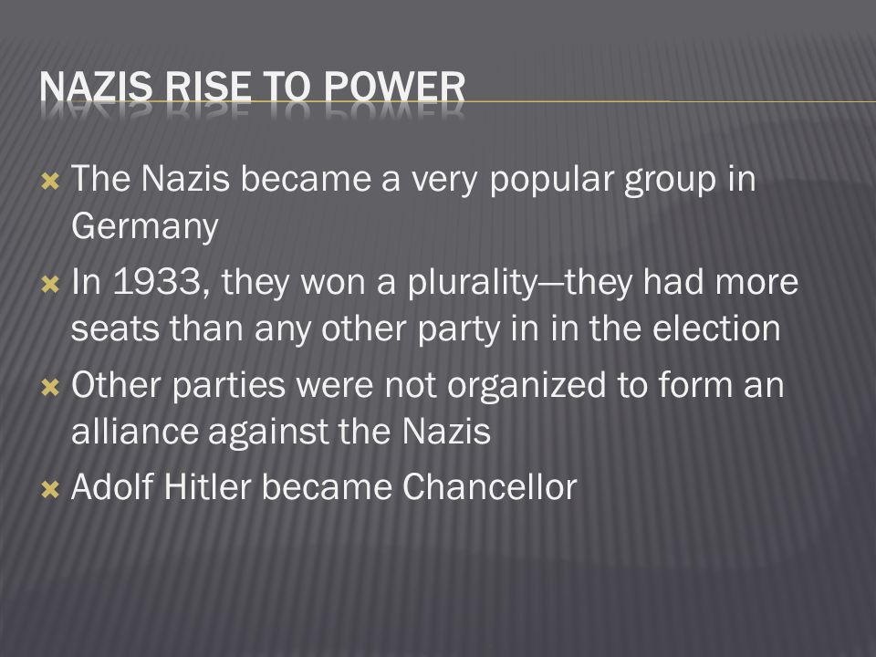  The Nazis became a very popular group in Germany  In 1933, they won a plurality—they had more seats than any other party in in the election  Other parties were not organized to form an alliance against the Nazis  Adolf Hitler became Chancellor