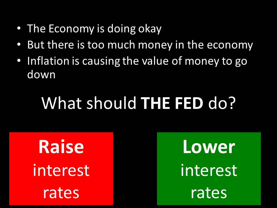 The Economy is doing okay But there is too much money in the economy Inflation is causing the value of money to go down What should THE FED do? Raise