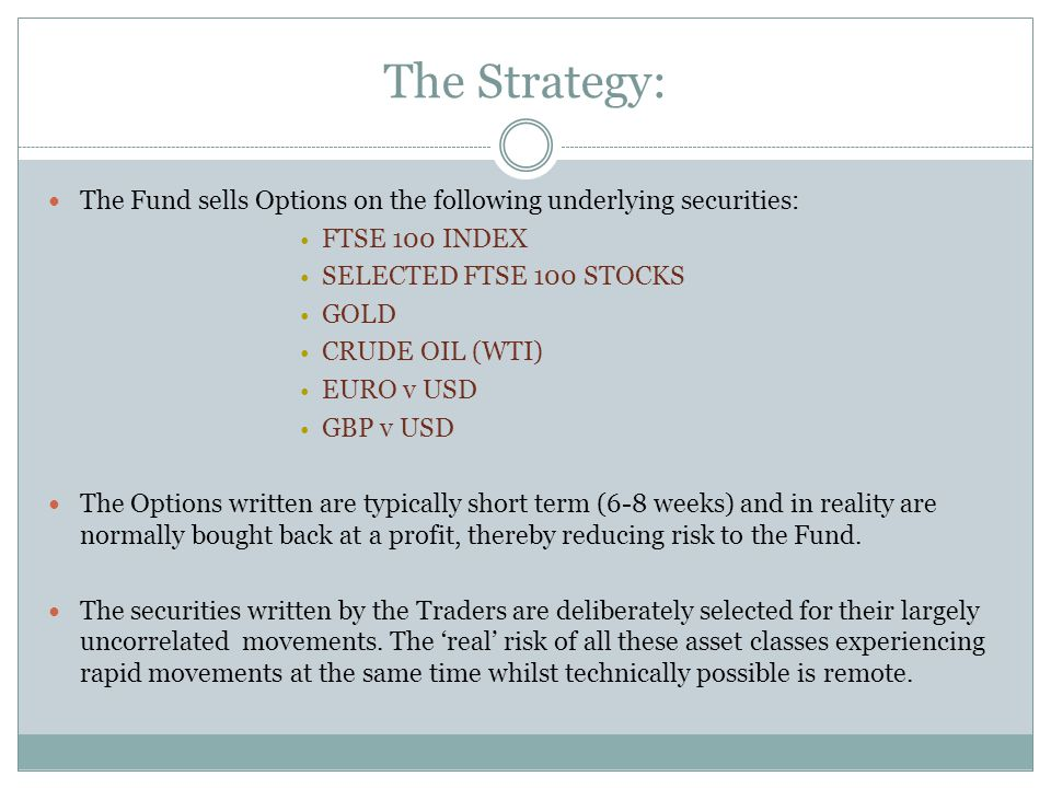 Non-directional investment: The Trader collects a 'premium' from buyers of both the Call & Put Options that form the 'Strangle' strategy For the duration of the Option, provided the market price remains within the red tram lines of the Strangle, the Trader will do nothing If the market price moves toward one of the red tram lines, the Trader can adjust the Strangle by writing new Options & shifting the tram lines to keep the market price within the Strangle When the Options expire the Trader retains the premiums and adds these to the Fund's account The strategy is market-neutral or non-directional .