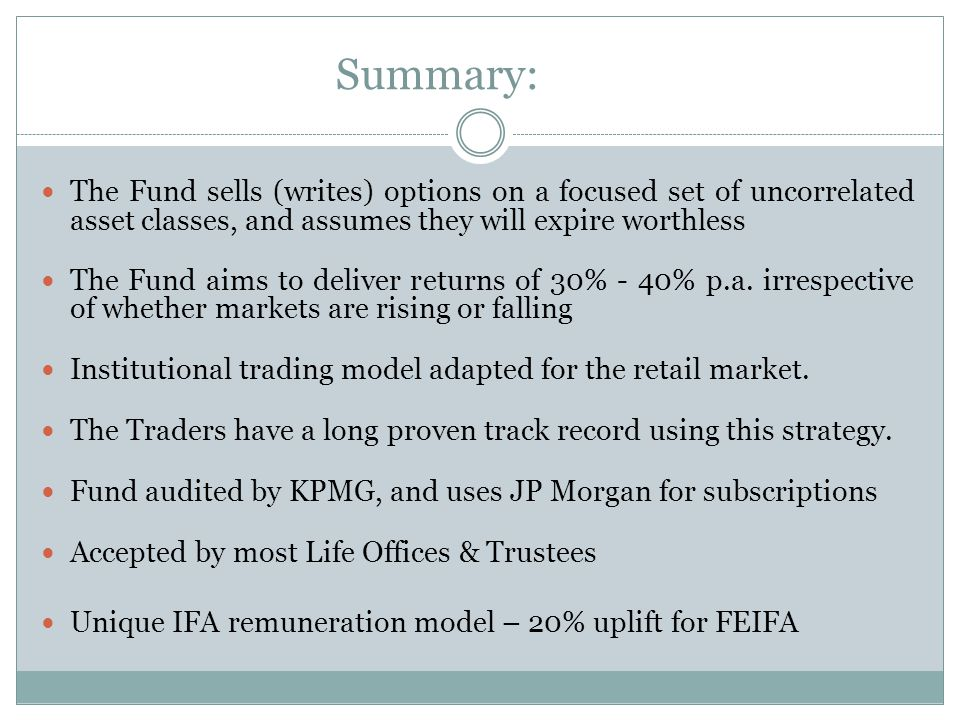 Summary: The Fund sells (writes) options on a focused set of uncorrelated asset classes, and assumes they will expire worthless The Fund aims to deliver returns of 30% - 40% p.a.