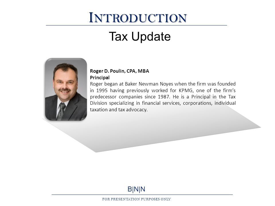 B|N|N FOR PRESENTATION PURPOSES ONLY I NTRODUCTION Tax Update Roger D.