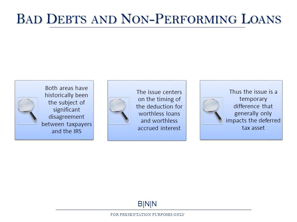 B|N|N FOR PRESENTATION PURPOSES ONLY B AD D EBTS AND N ON -P ERFORMING L OANS Both areas have historically been the subject of significant disagreement between taxpayers and the IRS The issue centers on the timing of the deduction for worthless loans and worthless accrued interest Thus the issue is a temporary difference that generally only impacts the deferred tax asset