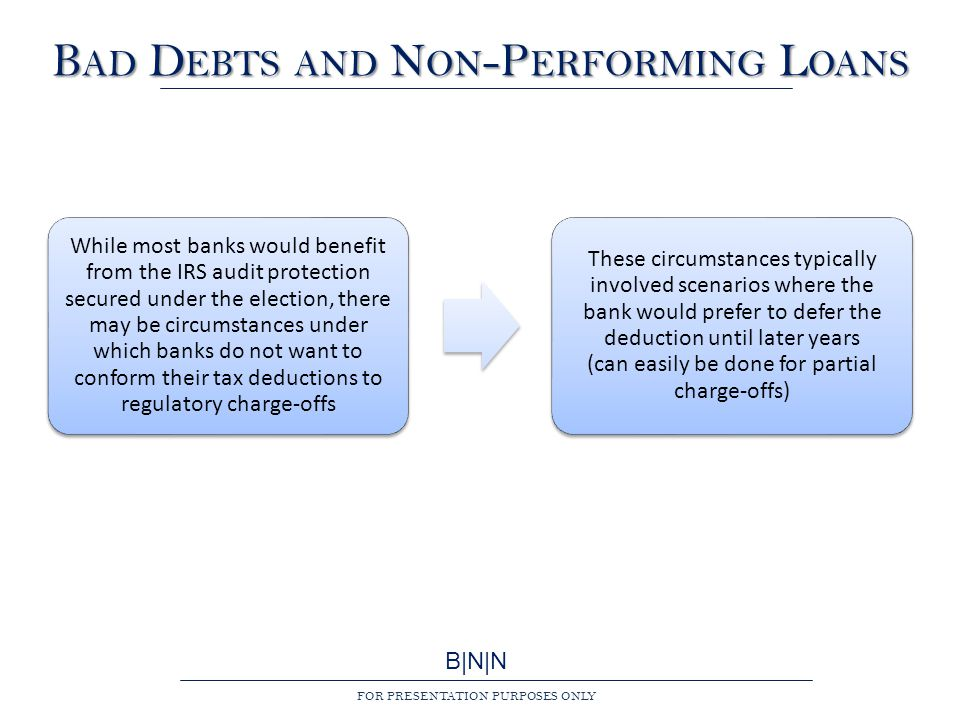 B|N|N FOR PRESENTATION PURPOSES ONLY B AD D EBTS AND N ON -P ERFORMING L OANS While most banks would benefit from the IRS audit protection secured under the election, there may be circumstances under which banks do not want to conform their tax deductions to regulatory charge-offs These circumstances typically involved scenarios where the bank would prefer to defer the deduction until later years (can easily be done for partial charge-offs)