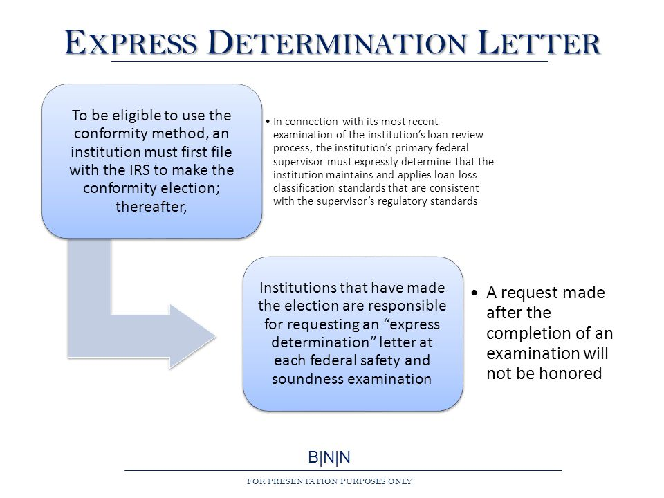 B|N|N FOR PRESENTATION PURPOSES ONLY E XPRESS D ETERMINATION L ETTER To be eligible to use the conformity method, an institution must first file with the IRS to make the conformity election; thereafter, In connection with its most recent examination of the institution's loan review process, the institution's primary federal supervisor must expressly determine that the institution maintains and applies loan loss classification standards that are consistent with the supervisor's regulatory standards Institutions that have made the election are responsible for requesting an express determination letter at each federal safety and soundness examination A request made after the completion of an examination will not be honored