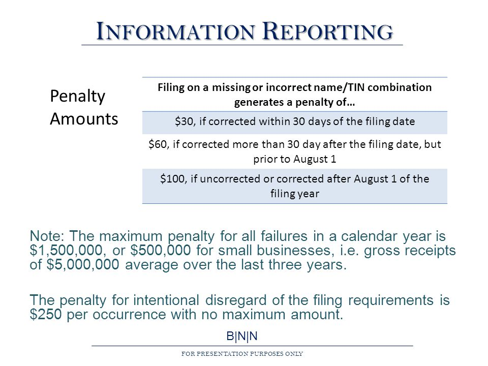 B|N|N FOR PRESENTATION PURPOSES ONLY I NFORMATION R EPORTING Note: The maximum penalty for all failures in a calendar year is $1,500,000, or $500,000 for small businesses, i.e.