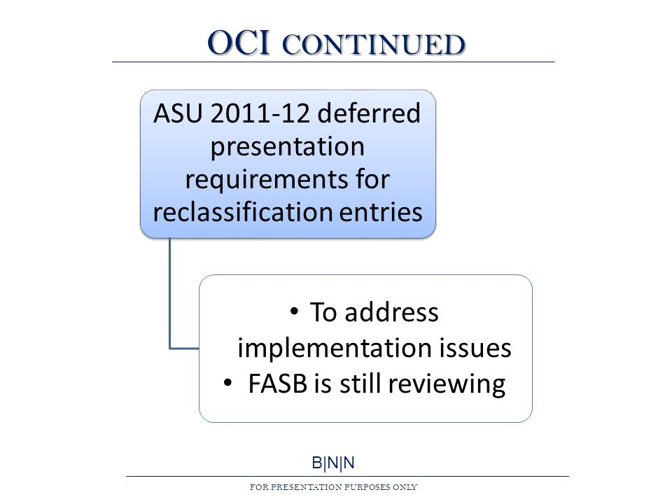 B|N|N FOR PRESENTATION PURPOSES ONLY OCI CONTINUED ASU 2011-12 deferred presentation requirements for reclassification entries To address implementation issues FASB is still reviewing