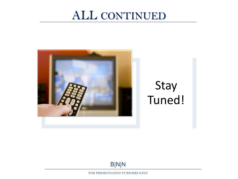 B|N|N FOR PRESENTATION PURPOSES ONLY ALL CONTINUED Stay Tuned!