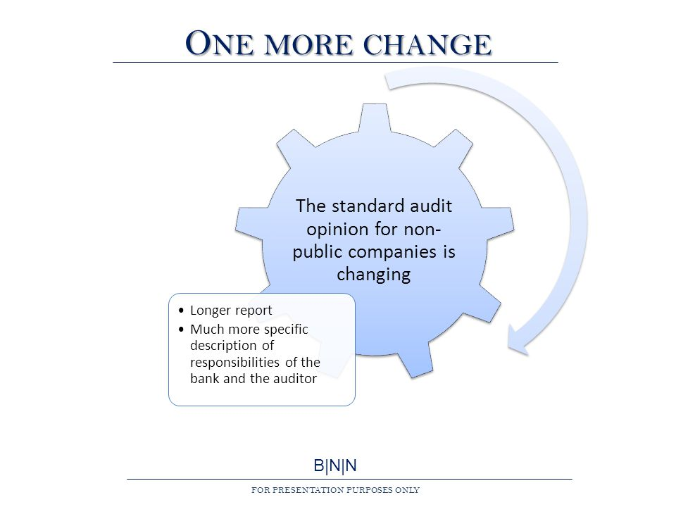 B|N|N FOR PRESENTATION PURPOSES ONLY O NE MORE CHANGE The standard audit opinion for non- public companies is changing Longer report Much more specific description of responsibilities of the bank and the auditor
