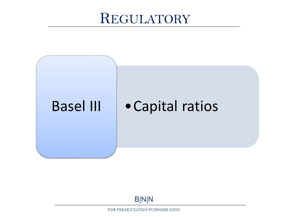 B|N|N FOR PRESENTATION PURPOSES ONLY R EGULATORY Capital ratios Basel III