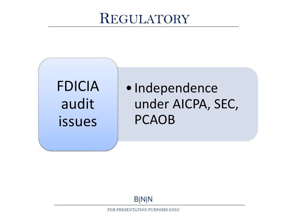 B|N|N FOR PRESENTATION PURPOSES ONLY R EGULATORY Independence under AICPA, SEC, PCAOB FDICIA audit issues