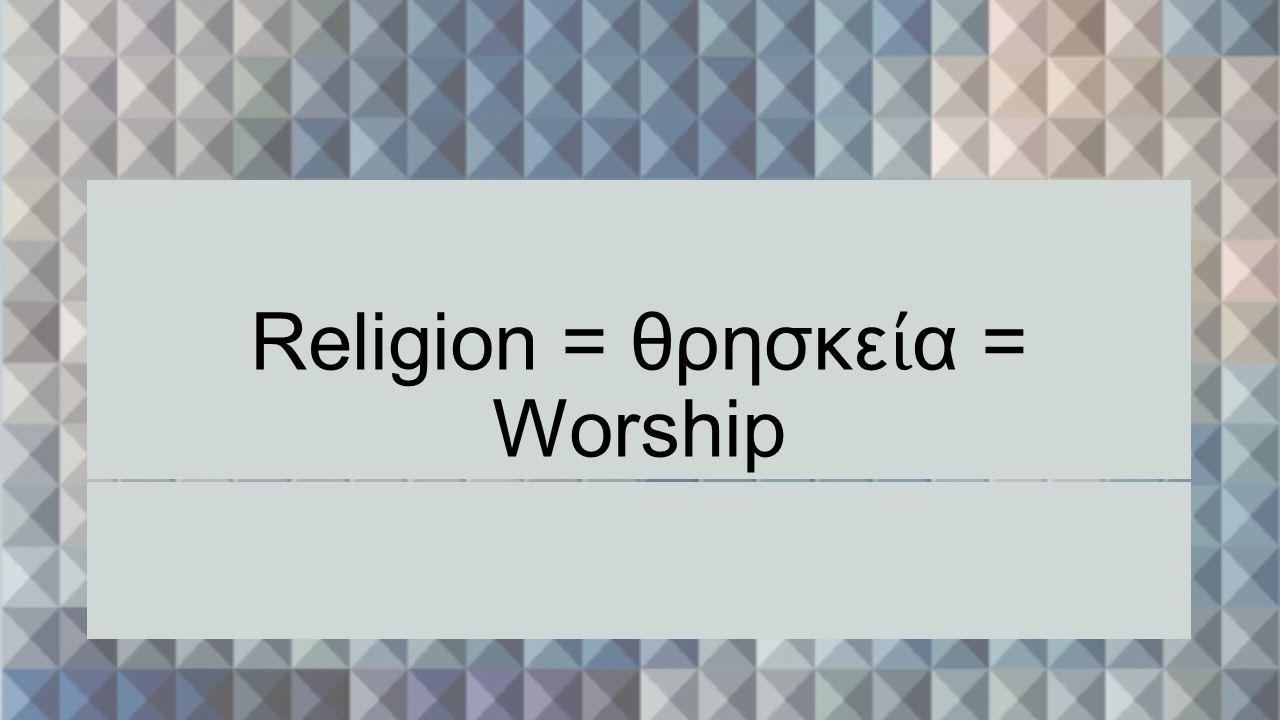 Religion = θρησκε ί α = Worship