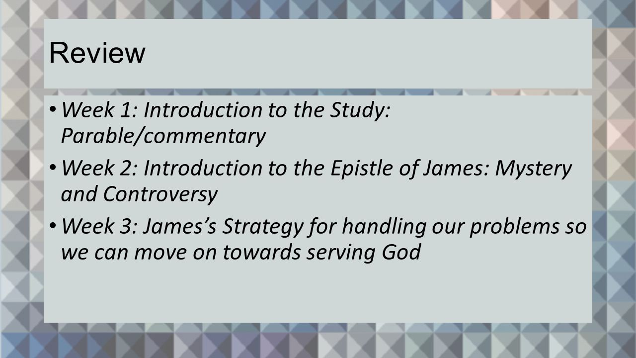 Week 1: Introduction to the Study: Parable/commentary Week 2: Introduction to the Epistle of James: Mystery and Controversy Week 3: James's Strategy for handling our problems so we can move on towards serving God Review