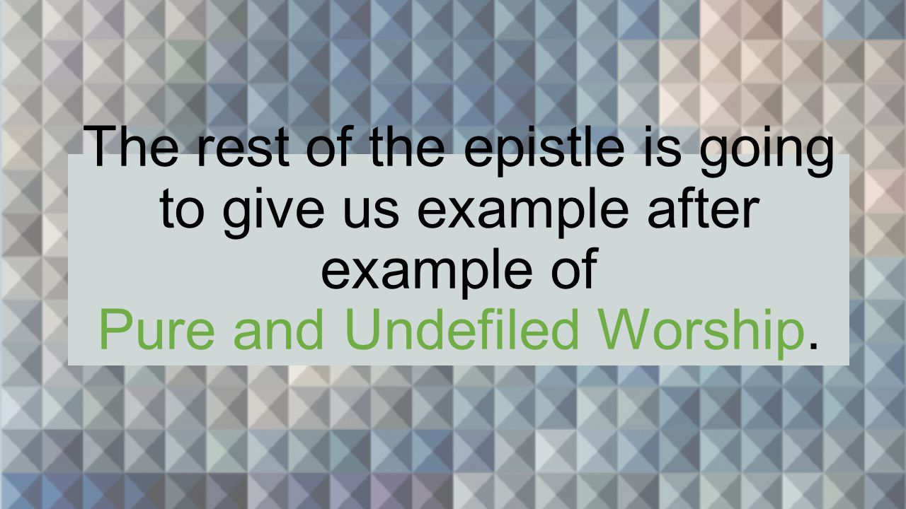 The rest of the epistle is going to give us example after example of Pure and Undefiled Worship.
