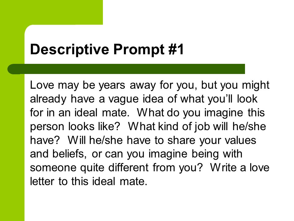 Descriptive Prompt #1 Love may be years away for you, but you might already have a vague idea of what you'll look for in an ideal mate. What do you im