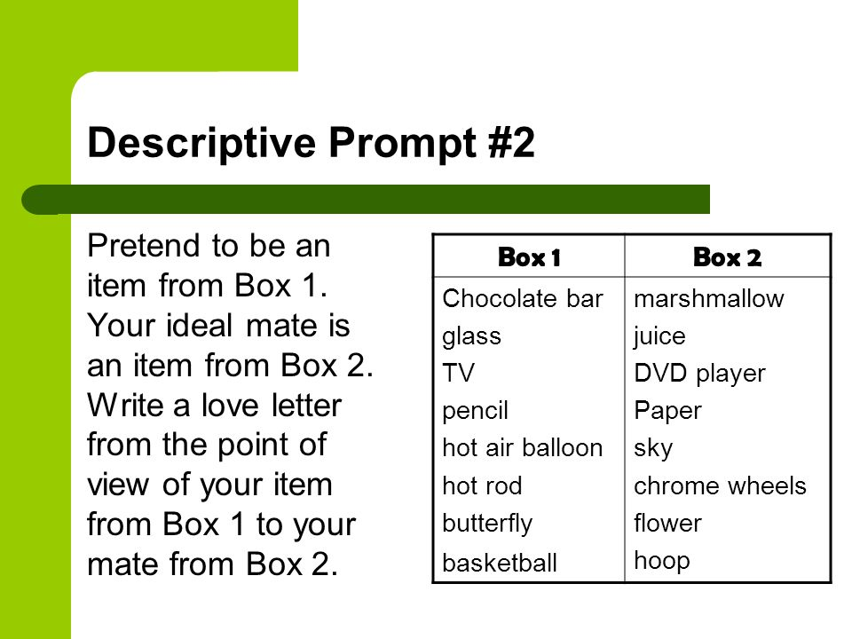 Descriptive Prompt #2 Pretend to be an item from Box 1. Your ideal mate is an item from Box 2. Write a love letter from the point of view of your item