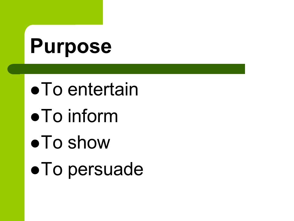 Purpose To entertain To inform To show To persuade