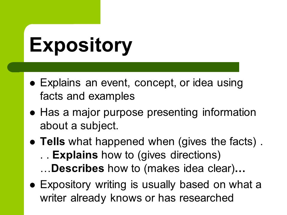 Explains an event, concept, or idea using facts and examples Has a major purpose presenting information about a subject. Tells what happened when (giv