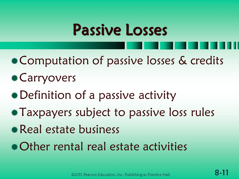 8-11 Passive Losses  Computation of passive losses & credits  Carryovers  Definition of a passive activity  Taxpayers subject to passive loss rules  Real estate business  Other rental real estate activities ©2011 Pearson Education, Inc.