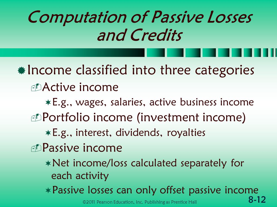 8-12 Computation of Passive Losses and Credits  Income classified into three categories  Active income  E.g., wages, salaries, active business income  Portfolio income (investment income)  E.g., interest, dividends, royalties  Passive income  Net income/loss calculated separately for each activity  Passive losses can only offset passive income ©2011 Pearson Education, Inc.