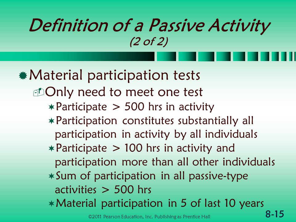 8-15 Definition of a Passive Activity (2 of 2)  Material participation tests  Only need to meet one test  Participate > 500 hrs in activity  Participation constitutes substantially all participation in activity by all individuals  Participate > 100 hrs in activity and participation more than all other individuals  Sum of participation in all passive-type activities > 500 hrs  Material participation in 5 of last 10 years ©2011 Pearson Education, Inc.
