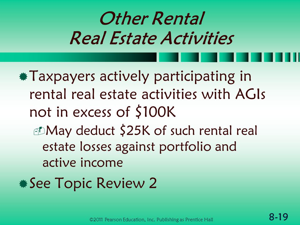 8-19 Other Rental Real Estate Activities  Taxpayers actively participating in rental real estate activities with AGIs not in excess of $100K  May deduct $25K of such rental real estate losses against portfolio and active income  See Topic Review 2 ©2011 Pearson Education, Inc.