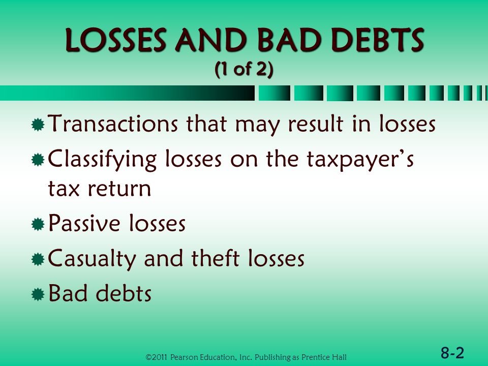8-2 LOSSES AND BAD DEBTS (1 of 2)  Transactions that may result in losses  Classifying losses on the taxpayer's tax return  Passive losses  Casualty and theft losses  Bad debts ©2011 Pearson Education, Inc.