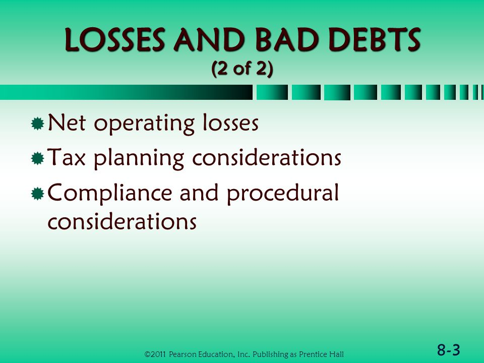 8-3 LOSSES AND BAD DEBTS (2 of 2)  Net operating losses  Tax planning considerations  Compliance and procedural considerations ©2011 Pearson Education, Inc.