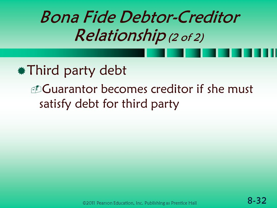 8-32 Bona Fide Debtor-Creditor Relationship (2 of 2)  Third party debt  Guarantor becomes creditor if she must satisfy debt for third party ©2011 Pearson Education, Inc.