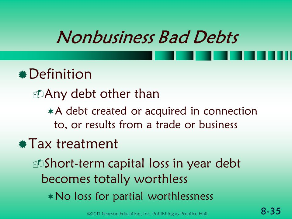 8-35 Nonbusiness Bad Debts  Definition  Any debt other than  A debt created or acquired in connection to, or results from a trade or business  Tax treatment  Short-term capital loss in year debt becomes totally worthless  No loss for partial worthlessness ©2011 Pearson Education, Inc.