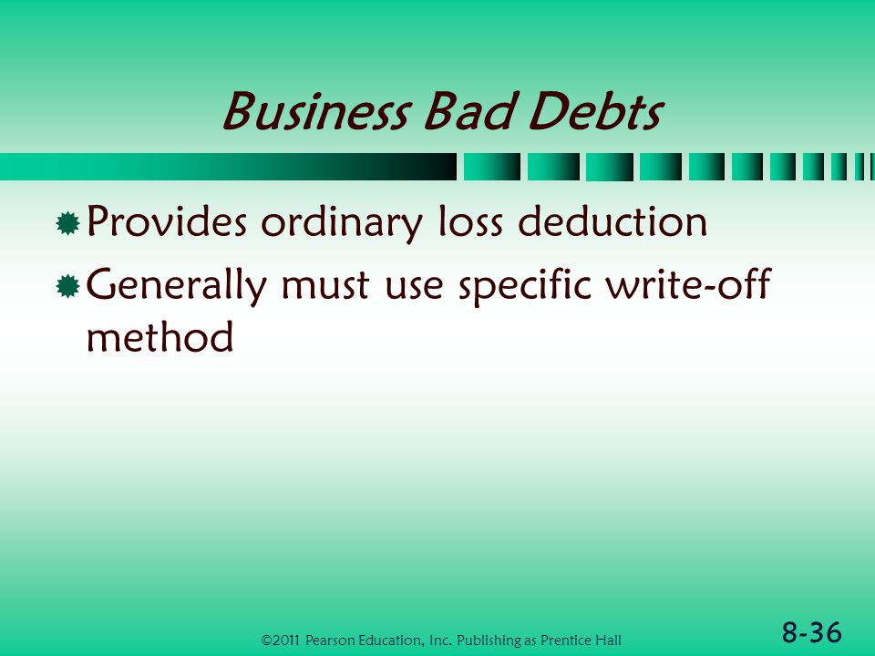 8-36 Business Bad Debts  Provides ordinary loss deduction  Generally must use specific write-off method ©2011 Pearson Education, Inc.