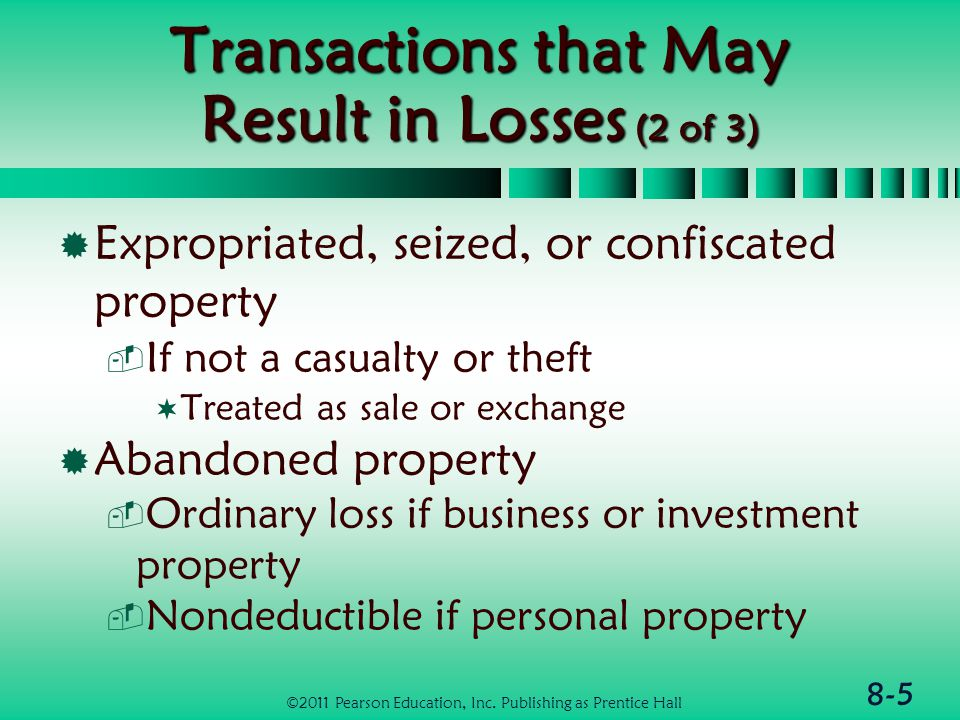 8-6 Transactions that May Result in Losses (3 of 3)  Worthless securities  Securities must be completely worthless  Capital loss on last day of tax year  Demolition of property  Add cost of demolition to basis of land ©2011 Pearson Education, Inc.