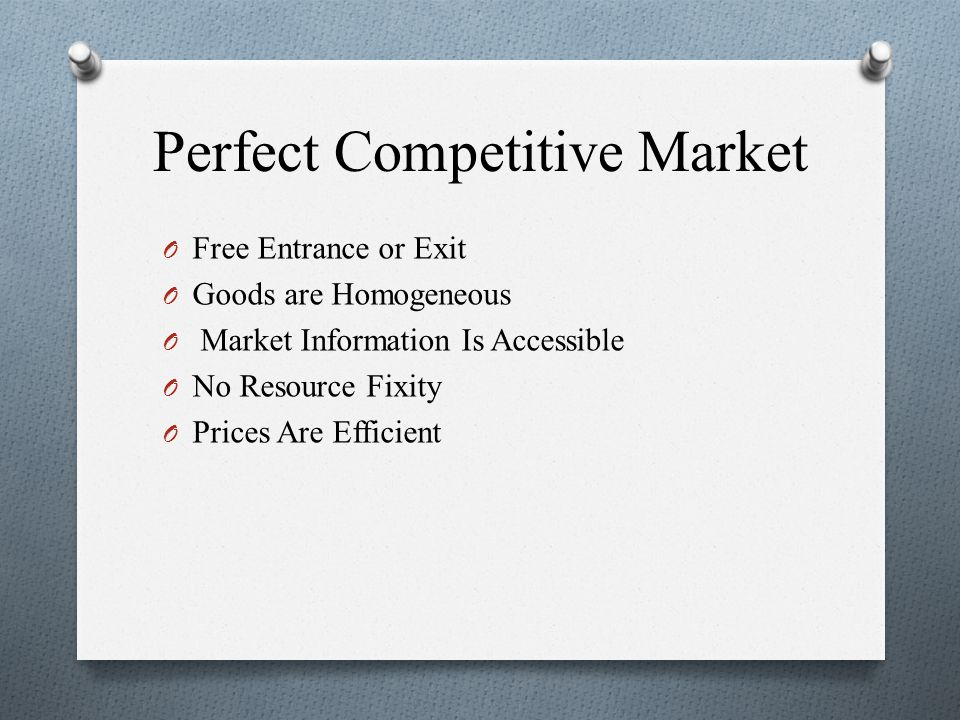 Perfect Competitive Market O Free Entrance or Exit O Goods are Homogeneous O Market Information Is Accessible O No Resource Fixity O Prices Are Efficient