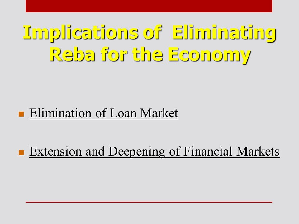 Implications of Eliminating Reba for the Economy Elimination of Loan Market Elimination of Loan Market Extension and Deepening of Financial Markets Extension and Deepening of Financial Markets