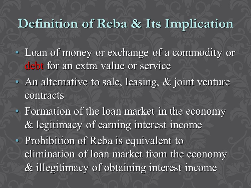Definition of Reba & Its Implication Loan of money or exchange of a commodity or debt for an extra value or serviceLoan of money or exchange of a commodity or debt for an extra value or service An alternative to sale, leasing, & joint venture contractsAn alternative to sale, leasing, & joint venture contracts Formation of the loan market in the economy & legitimacy of earning interest incomeFormation of the loan market in the economy & legitimacy of earning interest income Prohibition of Reba is equivalent to elimination of loan market from the economy & illegitimacy of obtaining interest incomeProhibition of Reba is equivalent to elimination of loan market from the economy & illegitimacy of obtaining interest income