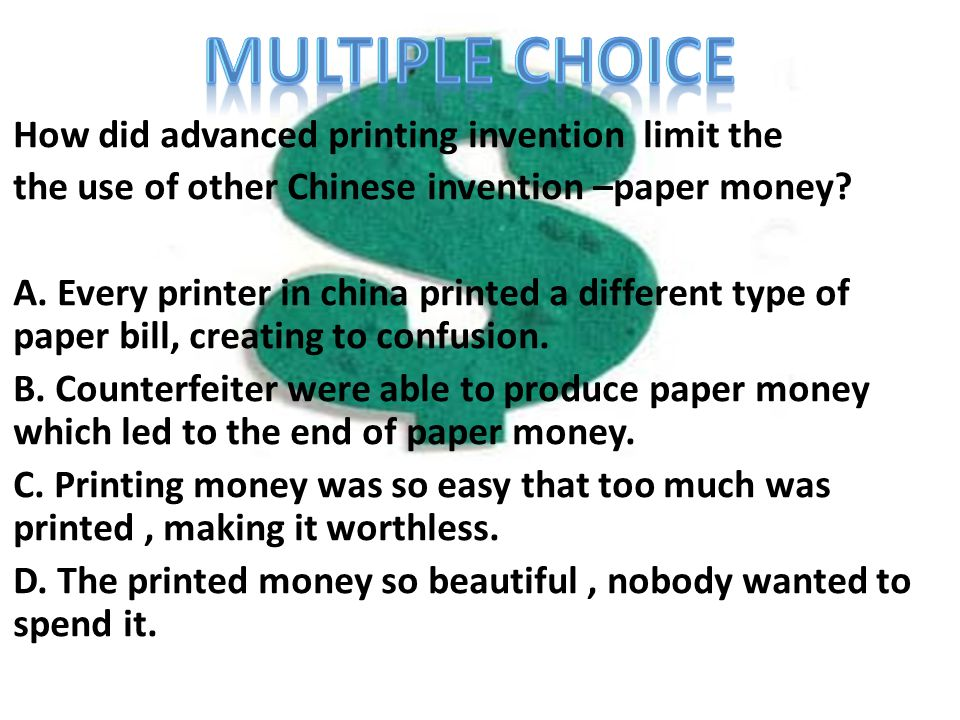 Multipl e Choice Questi on How did advanced printing invention limit the the use of other Chinese invention –paper money? A. Every printer in china pr