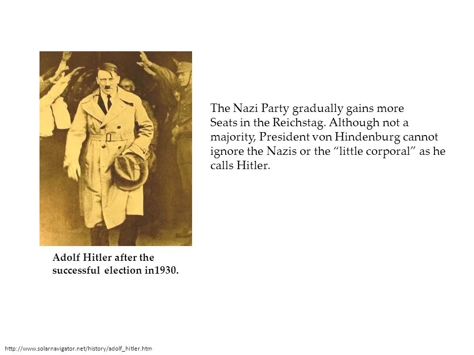 Adolf Hitler after the successful election in1930. http://www.solarnavigator.net/history/adolf_hitler.htm The Nazi Party gradually gains more Seats in