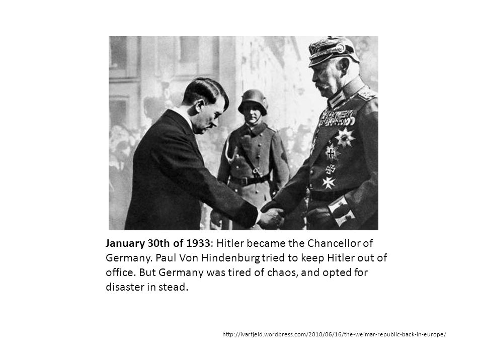 January 30th of 1933: Hitler became the Chancellor of Germany. Paul Von Hindenburg tried to keep Hitler out of office. But Germany was tired of chaos,
