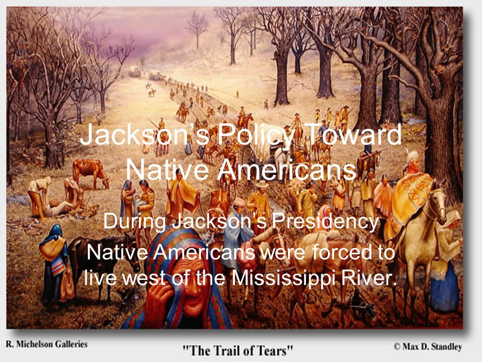 Jackson's Policy Toward Native Americans During Jackson's Presidency Native Americans were forced to live west of the Mississippi River.